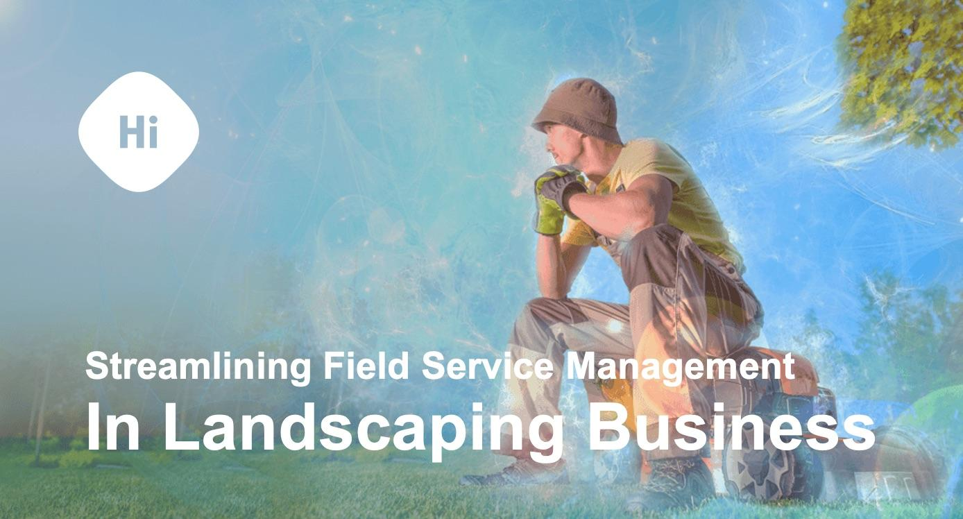 Streamlining Field Service Management in Landscaping business